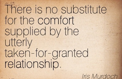There is No Substitute For the Comfort Supplied By The Utterly Taken-For-Granted Relationship. - Iris Murdoch