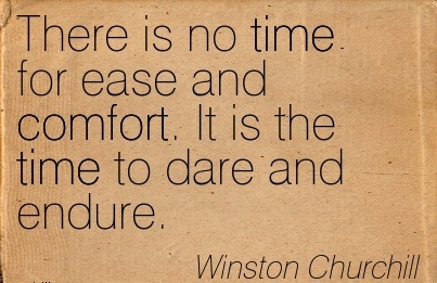 There is No Time For Ease and Comfort. It is the time to Dare And Endure. - Winston Churchill