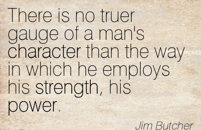 There is No Truer Gauge of a man's Character than the way in which he Employs his Strength, his Power. - Jim Butcher