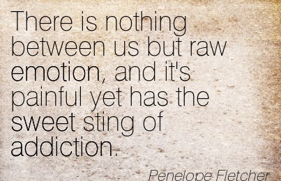 There Is Nothing Between Us But Raw Emotion, And It's Painful Yet Has The Sweet Sting Of Addiction. - Penelope Fletcher - Addiction Quotes