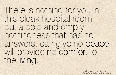 There is Nothing for you in this Bleak Hospital Nothingness that has no answers, can give no peace, will provide no Comfort to the Living. - Rebecca James