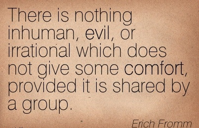 There is Nothing Inhuman, evil, or Irrational which does not give some Comfort, Provided it is shared by a Group. - Erich Fromm