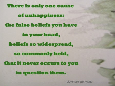There is Only one Cause Of Unhappiness; The False Beliefs You have In you Have In Your Head… - Awareness Quote