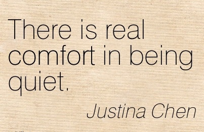 There is real Comfort in Being Quiet. - Justina Chen