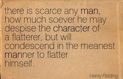There is Scarce Any Man, how much Soever he may Despise the Character of a Flatterer, but will Condescend in the meanest Manner to Flatter Himself. - Henry Fielding