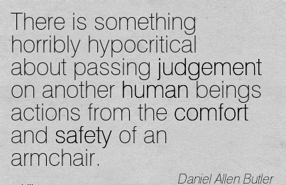 There is Something Horribly Hypocritical Judgement on Another Human beings actions from the Comfort and Safety of an Armchair. - Daniel Allen Butler