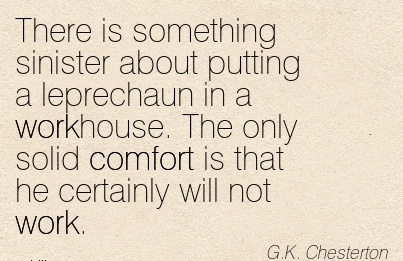 There is Something Sinister About Putting a leprechaun in a workhouse. The only solid Comfort is that he Certainly Will not Work. - G.K. Chesterton