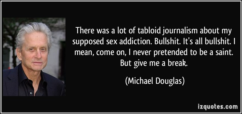 There Was A Lot Of Tabloid Journalism About My Supposed Sex Addiction Bullshit It's All Bullshit. I Mean, Come On, I Never Pretended To Be A Saint. But Give Me A Break. - Michael Douglas