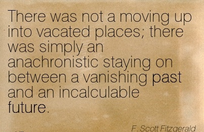 There Was Not a moving up into vacated places there was simply an anachronistic staying on between a vanishing past and an Incalculable Future. - F.Scott Fitzgerald