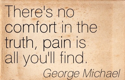 There's no Comfort in the Truth, Pain is All you'll Find. - George Michael