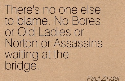 There's No One Else To Blame. No Bores or Old Ladies or Norton or Assassins waiting at the Bridge. - Paul Zindel