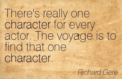 There's really one Character for Every Actor. The voyage is to find that one Character. - Rochard Gere