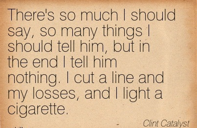 There's So Much I Should Say, So Many Things I Should Tell Him, But In The End I Tell Him Nothing. I Cut A Line And My Losses, And I Light A Cigarette. - Clint Catalyst