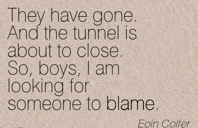They Have Gone. And The Tunnel Is About To Close. So, Boys, I Am Looking For Someone To Blame. - Eoin Colfer