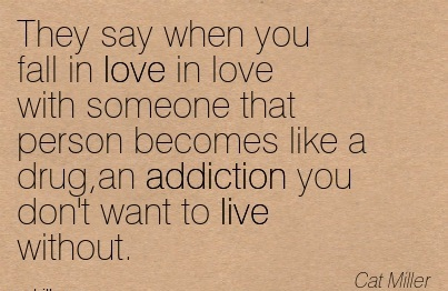 They Say When You Fall in Love in Love with Someone that Person becomes Like a Drug, An Addiction You Don't Want to Live Without. - Cat Miller - Addiction Quotes
