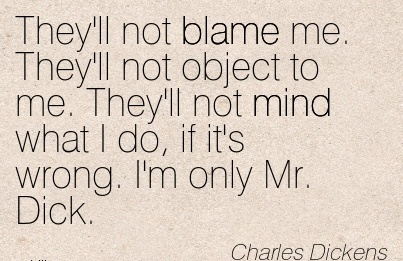 They'll Not Blame Me. They'll Not Object To Me. They'll Not Mind What I Do, If It's Wrong. I'm Only Mr. Dick. - Charles Dickens