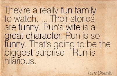 They're a really fun family to Watch, …. Run's Wife is a great Character. Run is so funny. That's going to be the biggest surprise - Run is Hilarious. - Tony Disanto