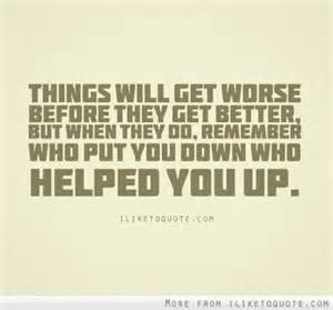 Things Will Get Worse Before They Get Better, But When they Do, Remember Who Out You Down Who Helkped You Up.