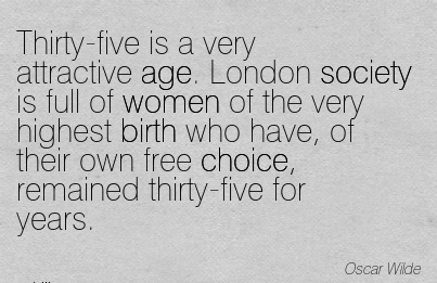 Thirty-Five Is A Very Attractive Age. London Society is Full Of Women Of The Very Highest Birth …..Remained Thirty-Five For Years. - Oscar Wilde