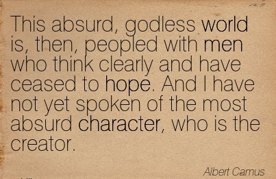 This Absurd, Godless World is, then, Peopled …think Clearly and have Ceased yet Spoken of the most Absurd Character, who is the Creator. - Albert Camus