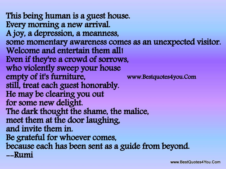 This Being Human Is A Guest house. Every morning A New Arrival.Some Momentary Awareness Comes As An Unexpected Visitor….. As A guide From beyond. - Rumi