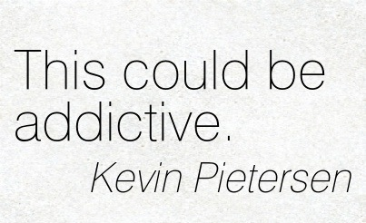 This Could be Addictive. - Kevin Pietersen - Addiction Quotes