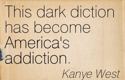 This Dark Diction has Become America's Addiction. - Kanye West