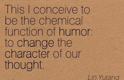 This I Conceive to be the Chemical Function of Humor to Change the Character of our Thought. - Lin Yutang