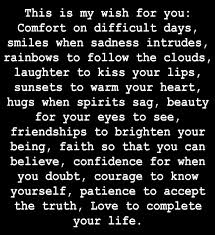 This Is My Wish For You; Comfort On Difficult Days, Smiles When Sadness Intrudes, Rainbows To Follow The Clouds.. ~ Comfort Quotes