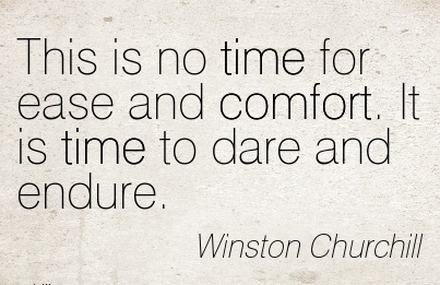 This is No Time For Ease And Comfort. It is Time To Dare and Endure. - Winston Churchill
