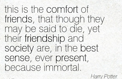 This is the Comfort of Friends, that though they may be said to die, yet their Friendship  the best Sense, Ever Present, because Immortal. - Harry Potter
