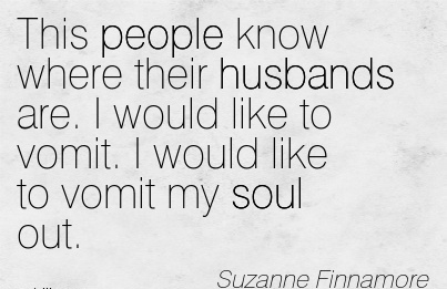 This people know where their husbands are. I would like to vomit. I would like to vomit my soul out. - Suzanne Finnamore - Cheating Quote