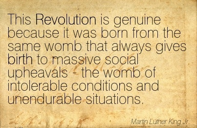 This Revolution Is Genuine…Gives Birth To Massive Social Upheavals - The Womb Of Intolerable Conditions And Unendurable Situations. - Martin Luther