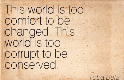 This world is too Comfort to be Changed. This World is too Corrupt to be Conserved. - Toba Beta