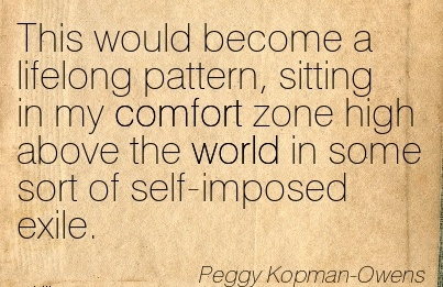 This Would Become a Lifelong Pattern, Sitting in my Comfort Zone High Above the world in some Sort of self-Imposed Exile. - Peggy Kopman Owens