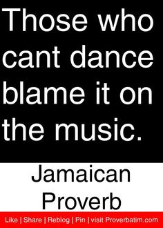 Those Who Cant Dance Blame It On The Music. - Jamaican Proverb