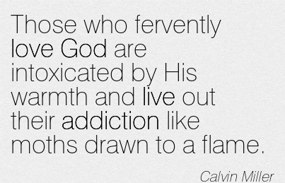 Those Who Fervently Love God are Intoxicated by His Warmth and Live Out Their Addiction Like Moths Drawn to a Flame. - Calvin Miller