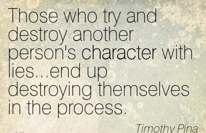 Those Who try and Destroy Another Person's Character With Lies…end up Destroying Themselves in the Process. - Timothy Pina