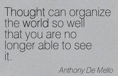 Thought Can Organize The World So Well That You Are No Longer Able To See It. - Anthony de Mello