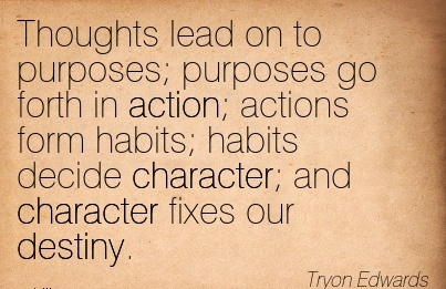Thoughts Lead on to Purposes Purposes go Forth In Action Actions form habits habits decide Character and Character fixes our Destiny. - Tryon Edwards