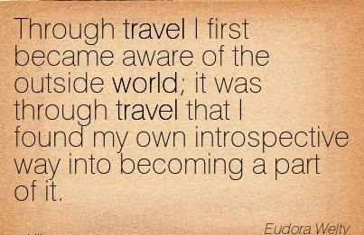 Through Travel I First Became Aware Of The Outside World It Was Through Travel That I Found My Own Introspective Way Into Becoming A Part Of It. - Eudora Welty
