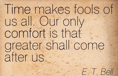 Time makes Fools of us all. Our only Comfort is that greater shall Come After us. - E.t. Bell