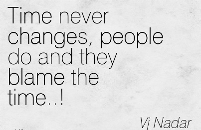 Time Never Changes, People Do And They Blame The Time..! - Vj Nadar