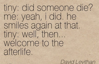 Tiny Did Someone die! me  yeah, i did. he Smiles Again at that. Tiny  Well, then… Welcome to the Afterlife. - David Levithan