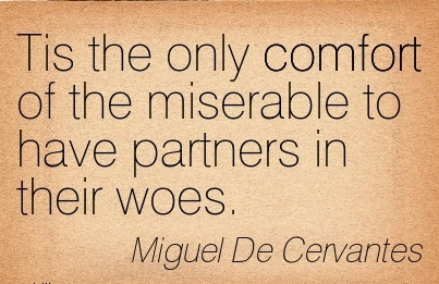 Tis The Only Comfort of the Miserable to have Partners in their Woes. - Miguel De Cervantes