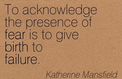 To Acknowledge The Presence Of Fear Is To Give Birth To Failure. - Katherine Mansfield