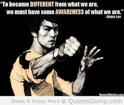 To Become Different From What We Are, We Must have Some Awareness Of What We Are. - Bruce Lee