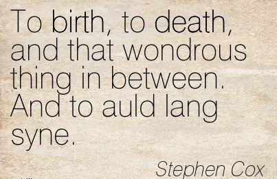 To Birth, To Death, And That Wondrous Thing In Between. And To Auld Lang Syne. - Stephen Cox