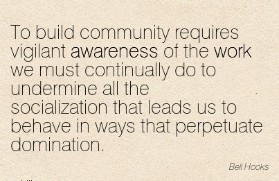 To Build Community Requires Vigilant Awareness of the Work we must Continually do to Undermine all the Socialization that Leads us to Behave in ways that Perpetuate Domination.