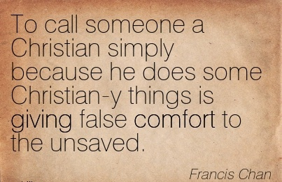 To Call Someone a Christian Simply Because he Does  things is giving false Comfort to the Unsaved. -Francis Chan